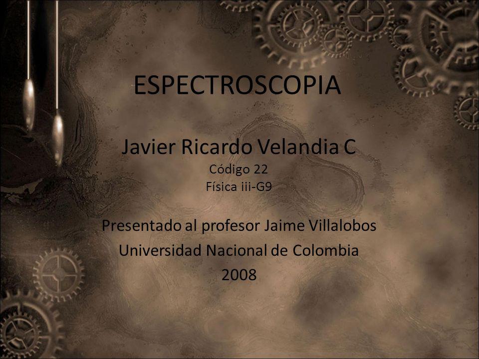 ESPECTROSCOPIA Javier Ricardo Velandia C Código 22 Física iii-G9 Presentado al profesor Jaime Villalobos Universidad Nacional de Colombia 2008