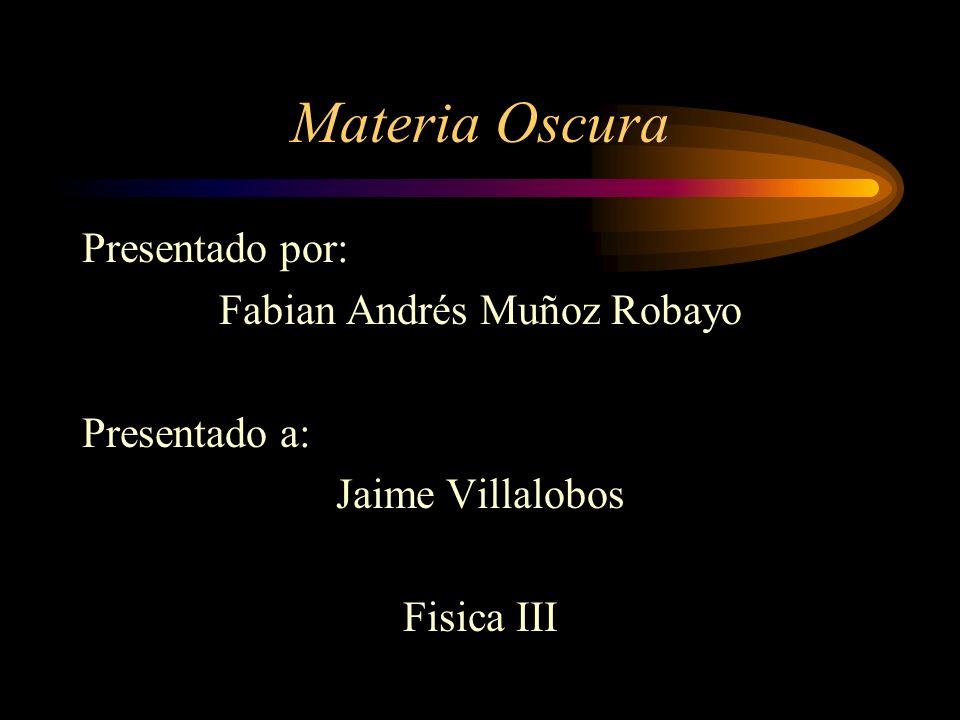 Materia Oscura Presentado por: Fabian Andrés Muñoz Robayo Presentado a: Jaime Villalobos Fisica III