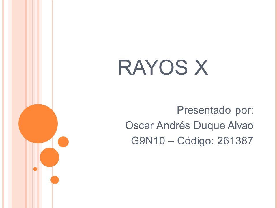 RAYOS X Presentado por: Oscar Andrés Duque Alvao G9N10 – Código: 261387