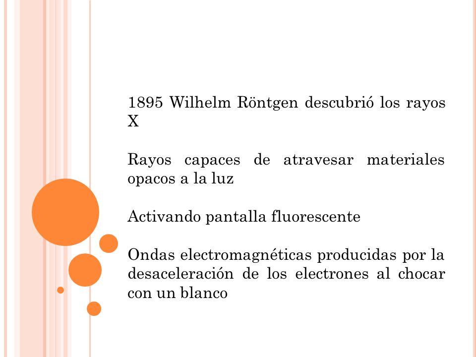 1895 Wilhelm Röntgen descubrió los rayos X Rayos capaces de atravesar materiales opacos a la luz Activando pantalla fluorescente Ondas electromagnéticas producidas por la desaceleración de los electrones al chocar con un blanco