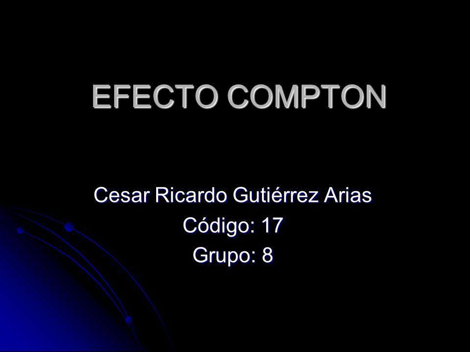 EFECTO COMPTON Cesar Ricardo Gutiérrez Arias Código: 17 Grupo: 8