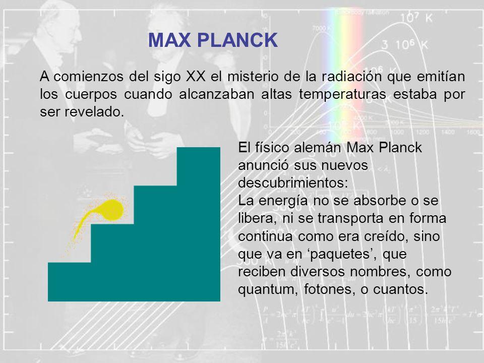 MAX PLANCK A comienzos del sigo XX el misterio de la radiación que emitían los cuerpos cuando alcanzaban altas temperaturas estaba por ser revelado. E