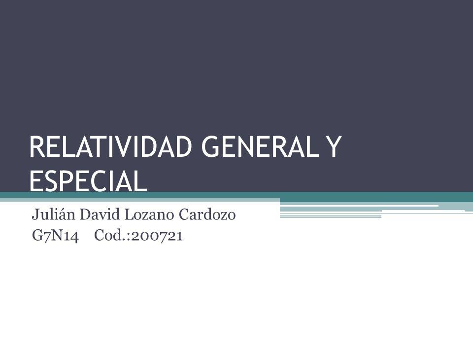 RELATIVIDAD GENERAL Y ESPECIAL Julián David Lozano Cardozo G7N14 Cod.:200721