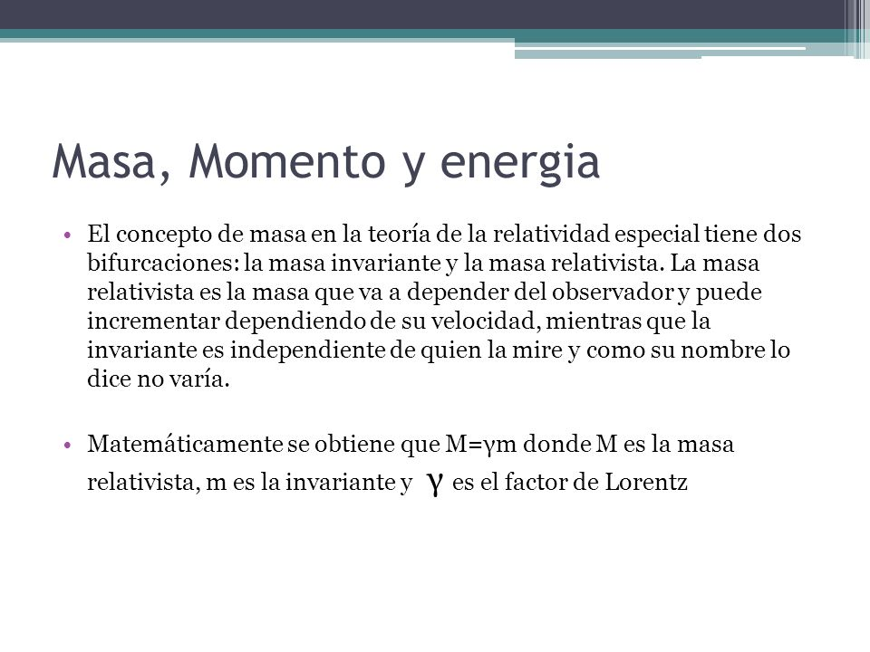 Masa, Momento y energia El concepto de masa en la teoría de la relatividad especial tiene dos bifurcaciones: la masa invariante y la masa relativista.