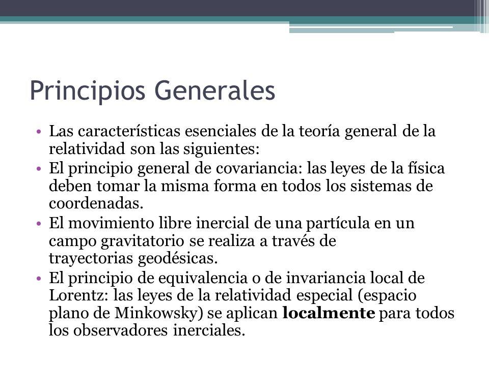Principios Generales Las características esenciales de la teoría general de la relatividad son las siguientes: El principio general de covariancia: la
