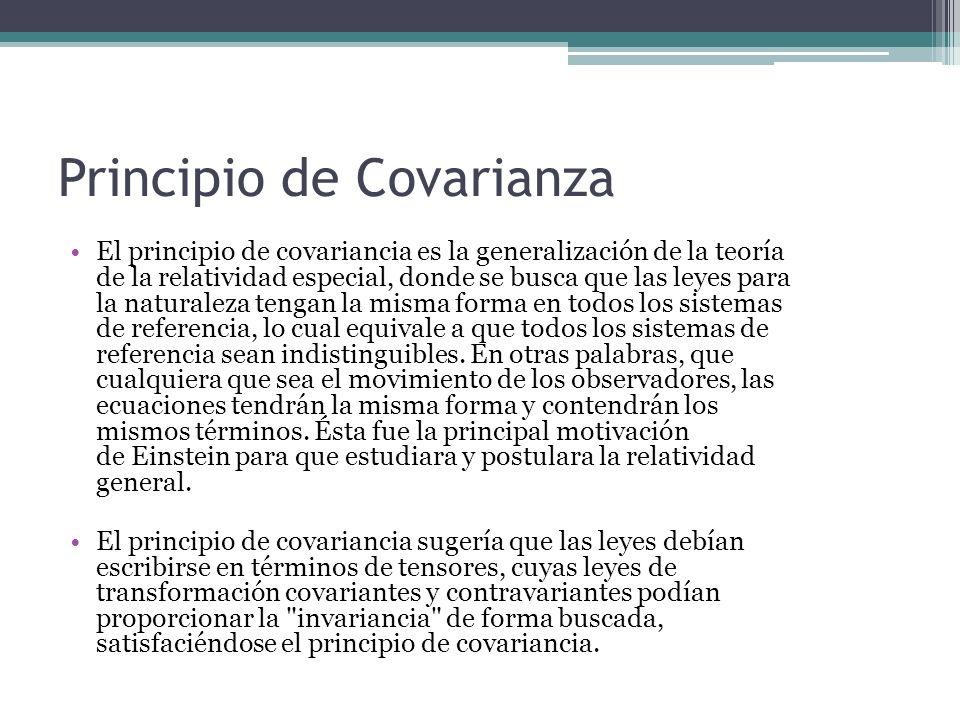 Principio de Covarianza El principio de covariancia es la generalización de la teoría de la relatividad especial, donde se busca que las leyes para la