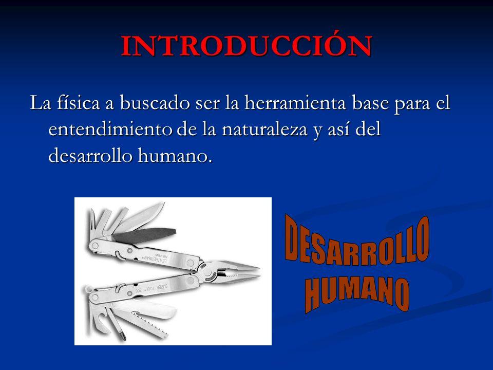 INTRODUCCIÓN La física a buscado ser la herramienta base para el entendimiento de la naturaleza y así del desarrollo humano.