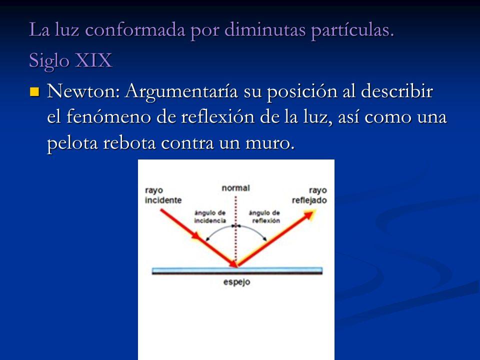 La luz conformada por diminutas partículas. Siglo XIX Newton: Argumentaría su posición al describir el fenómeno de reflexión de la luz, así como una p
