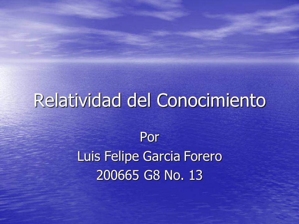 Relatividad del Conocimiento Por Luis Felipe Garcia Forero 200665 G8 No. 13