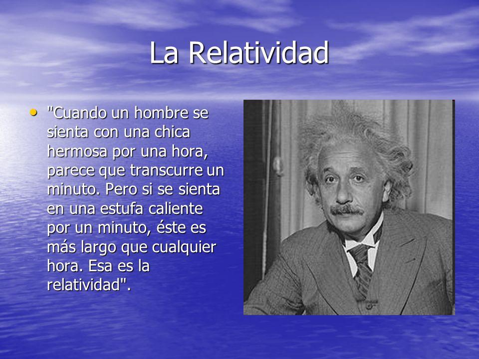 La Relatividad Cuando un hombre se sienta con una chica hermosa por una hora, parece que transcurre un minuto.