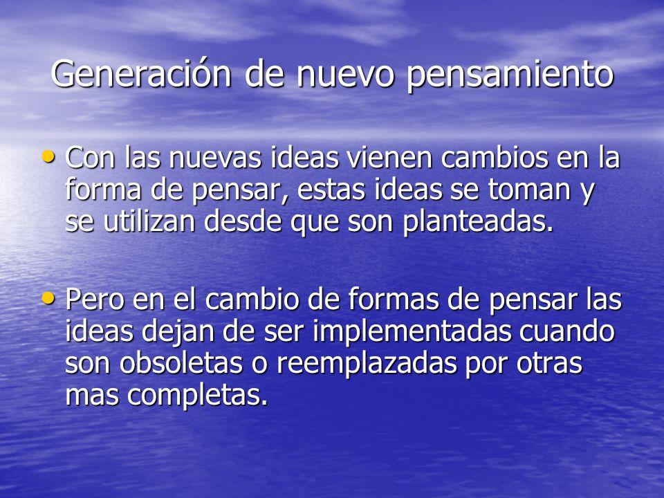 Generación de nuevo pensamiento Con las nuevas ideas vienen cambios en la forma de pensar, estas ideas se toman y se utilizan desde que son planteadas.