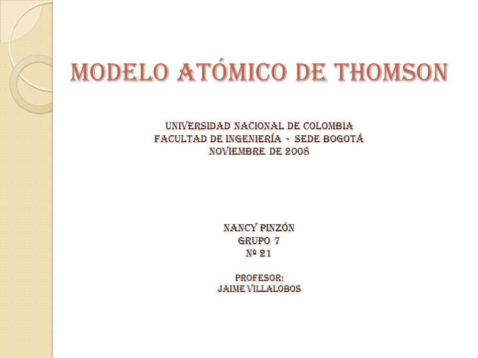 MODELO ATÓMICO DE THOMSON UNIVERSIDAD NACIONAL DE COLOMBIA FACULTAD DE INGENIERÍA - SEDE BOGOTÁ noviembre DE 2008 NANCY PINZÓN GRUPO 7 Nº 21 Profesor: