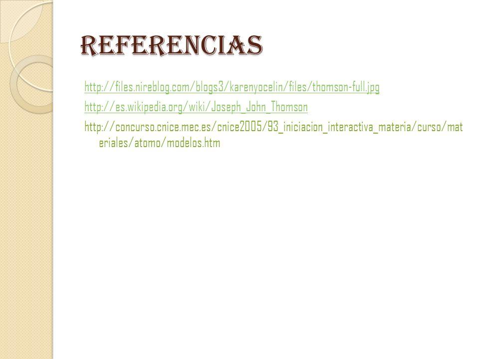 Referencias http://files.nireblog.com/blogs3/karenyocelin/files/thomson-full.jpg http://es.wikipedia.org/wiki/Joseph_John_Thomson http://concurso.cnic
