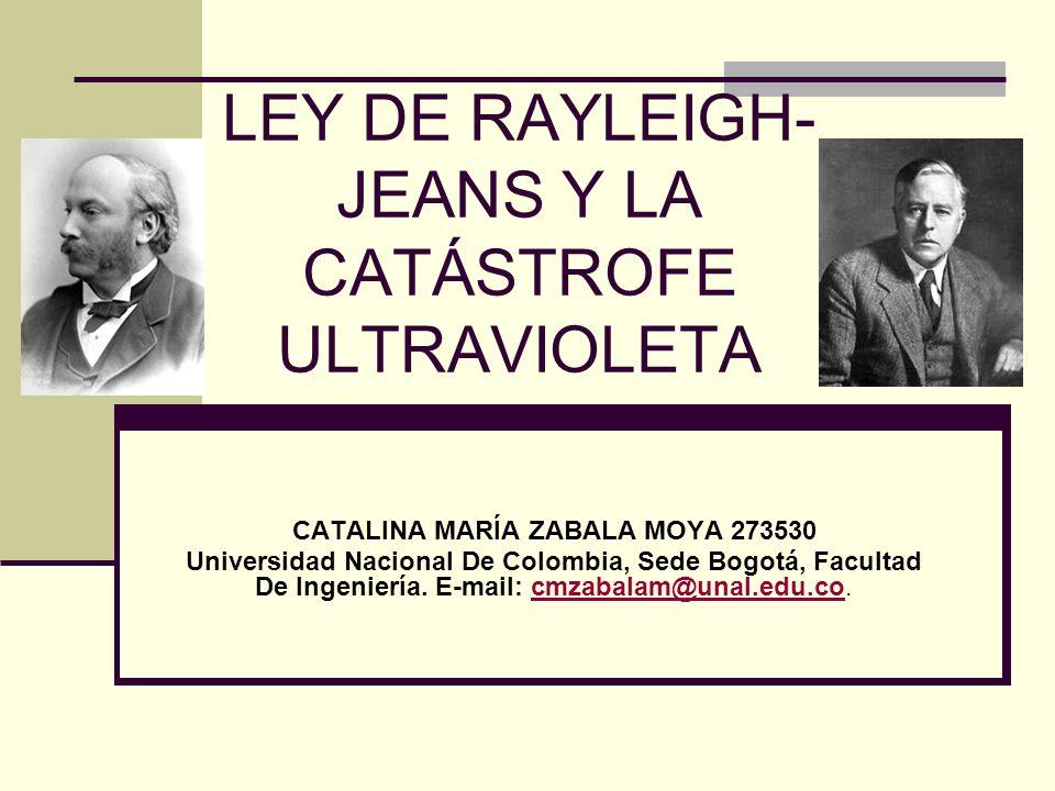 LEY DE RAYLEIGH- JEANS Y LA CATÁSTROFE ULTRAVIOLETA CATALINA MARÍA ZABALA MOYA 273530 Universidad Nacional De Colombia, Sede Bogotá, Facultad De Ingen