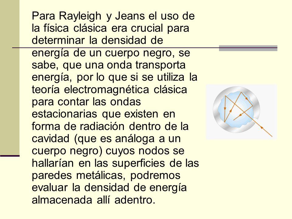 Los físicos lord Rayleigh (1842- 1919) y James Jeans (1877-1946) interesados en encontrar una ecuación que pudiera explicar el comportamiento de la radiación del cuerpo negro, apoyados en la introducción de la mecánica a la teoría electromagnética y a la mecánica estadística clásica, se vieron en un dilema cuando dicha fórmula predice que el cuerpo negro presentaría un espectro que está en total desacuerdo con los hechos experimentales.