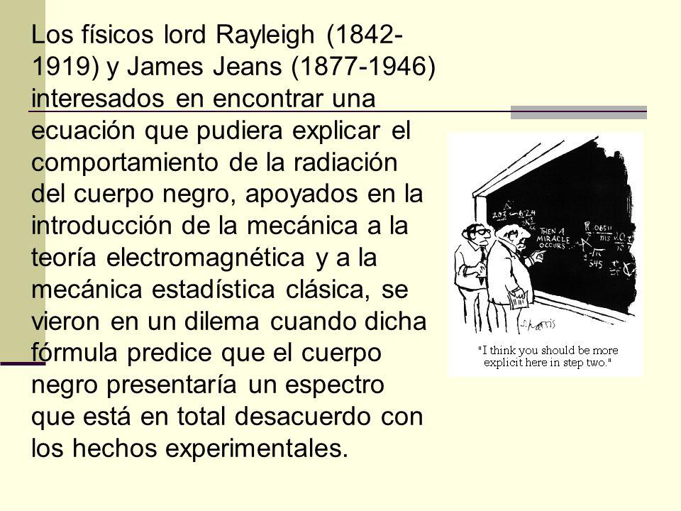 Los físicos lord Rayleigh (1842- 1919) y James Jeans (1877-1946) interesados en encontrar una ecuación que pudiera explicar el comportamiento de la ra