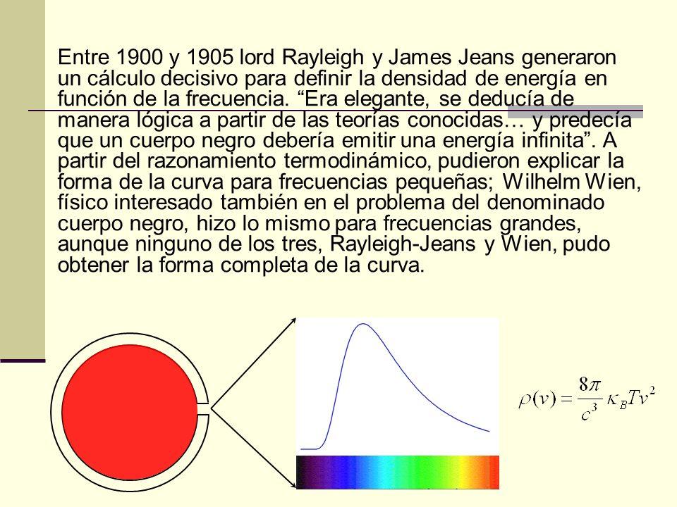Entre 1900 y 1905 lord Rayleigh y James Jeans generaron un cálculo decisivo para definir la densidad de energía en función de la frecuencia. Era elega