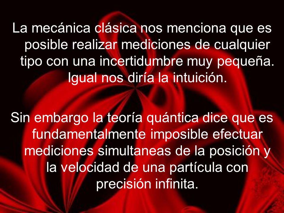 La mecánica clásica nos menciona que es posible realizar mediciones de cualquier tipo con una incertidumbre muy pequeña. Igual nos diría la intuición.