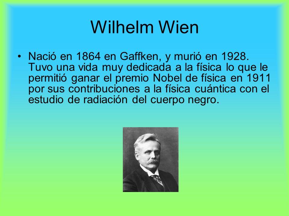 Wilhelm Wien Nació en 1864 en Gaffken, y murió en 1928. Tuvo una vida muy dedicada a la física lo que le permitió ganar el premio Nobel de física en 1