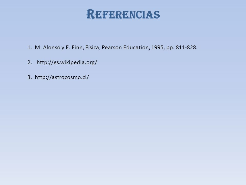 1. M. Alonso y E. Finn, Física, Pearson Education, 1995, pp. 811-828. 2.http://es.wikipedia.org/ 3. http://astrocosmo.cl/ R EFERENCIAS