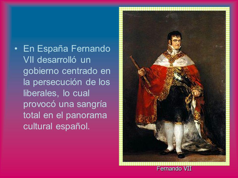 En España Fernando VII desarrolló un gobierno centrado en la persecución de los liberales, lo cual provocó una sangría total en el panorama cultural e