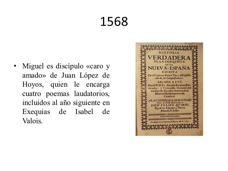 1568 Miguel es discípulo «caro y amado» de Juan López de Hoyos, quien le encarga cuatro poemas laudatorios, incluidos al año siguiente en Exequias de Isabel de Valois.