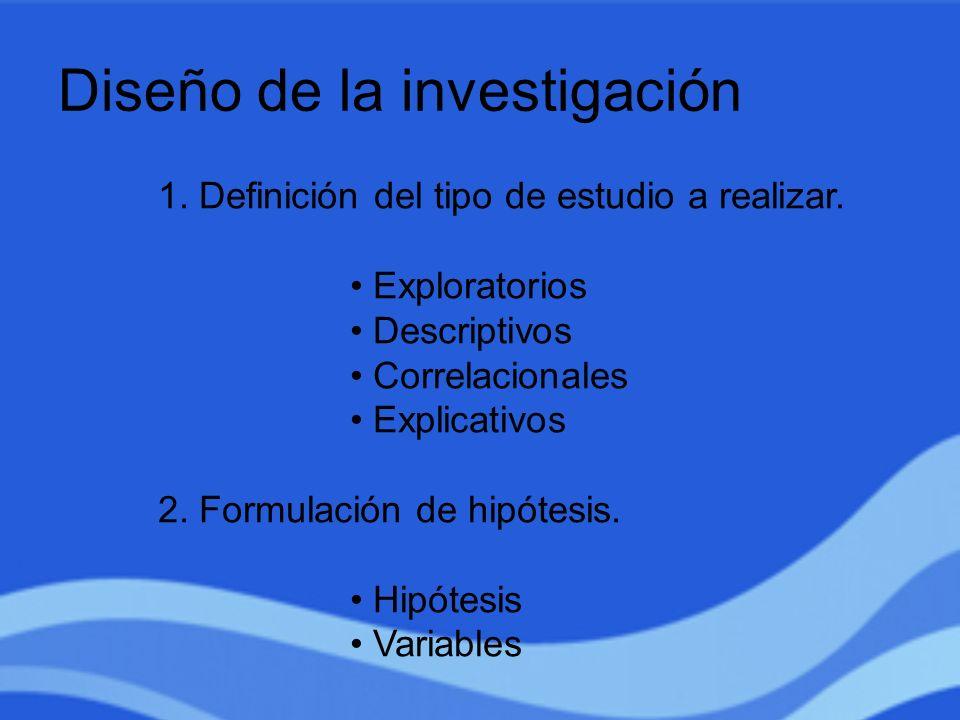 Diseño de la investigación 1. Definición del tipo de estudio a realizar. Exploratorios Descriptivos Correlacionales Explicativos 2. Formulación de hip