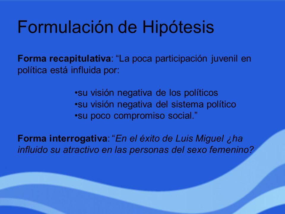 Formulación de Hipótesis Forma recapitulativa: La poca participación juvenil en política está influida por: su visión negativa de los políticos su vis