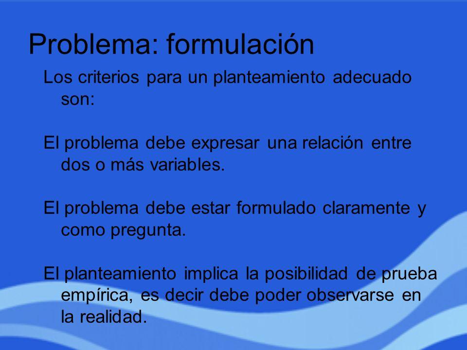 Problema: formulación Los criterios para un planteamiento adecuado son: El problema debe expresar una relación entre dos o más variables. El problema