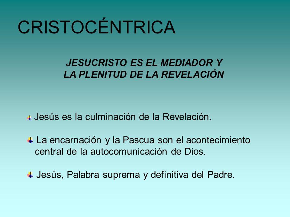 JESUCRISTO ES EL MEDIADOR Y LA PLENITUD DE LA REVELACIÓN CRISTOCÉNTRICA Jesús es la culminación de la Revelación. La encarnación y la Pascua son el ac