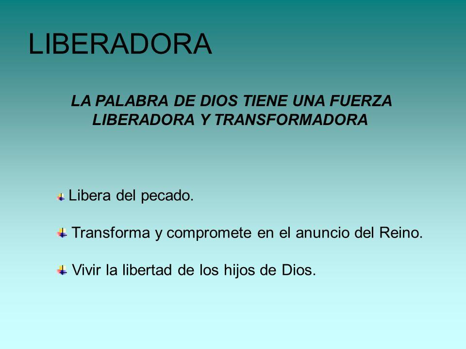 LA PALABRA DE DIOS TIENE UNA FUERZA LIBERADORA Y TRANSFORMADORA LIBERADORA Libera del pecado. Transforma y compromete en el anuncio del Reino. Vivir l