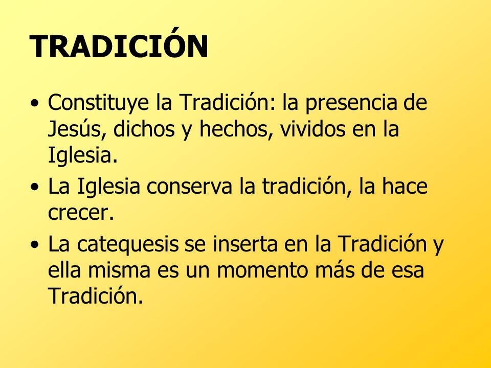 TRADICIÓN Constituye la Tradición: la presencia de Jesús, dichos y hechos, vividos en la Iglesia. La Iglesia conserva la tradición, la hace crecer. La