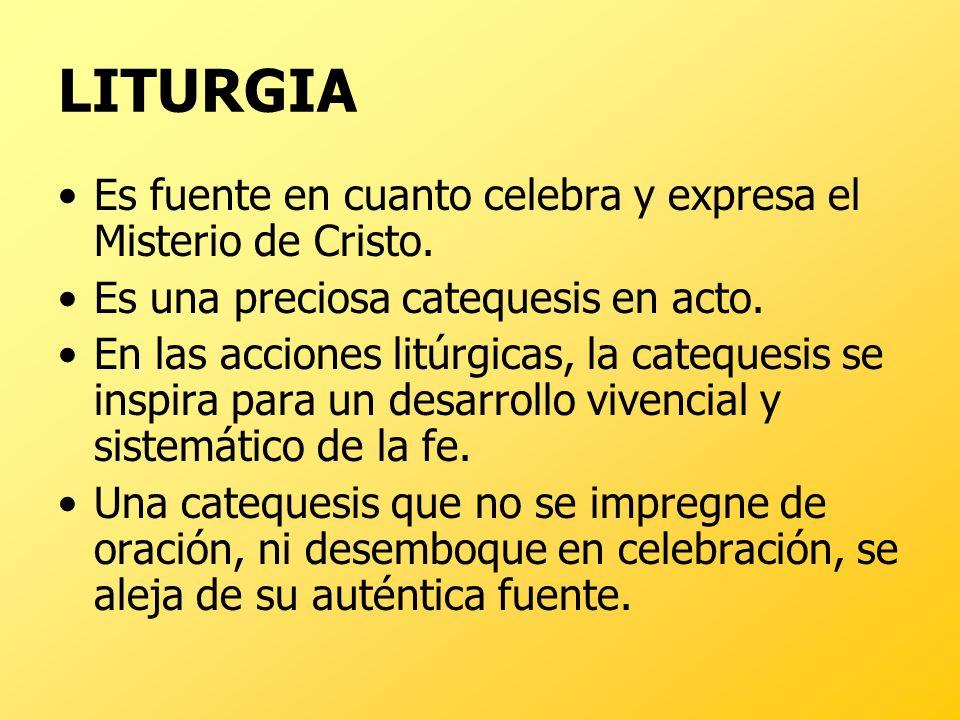 LITURGIA Es fuente en cuanto celebra y expresa el Misterio de Cristo. Es una preciosa catequesis en acto. En las acciones litúrgicas, la catequesis se