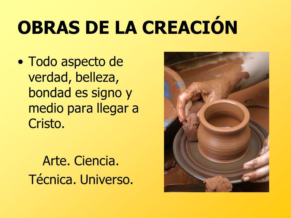 OBRAS DE LA CREACIÓN Todo aspecto de verdad, belleza, bondad es signo y medio para llegar a Cristo. Arte. Ciencia. Técnica. Universo.