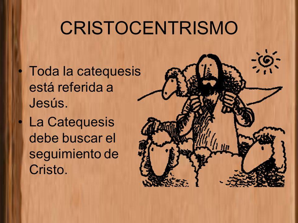 CRISTOCENTRISMO Toda la catequesis está referida a Jesús. La Catequesis debe buscar el seguimiento de Cristo.