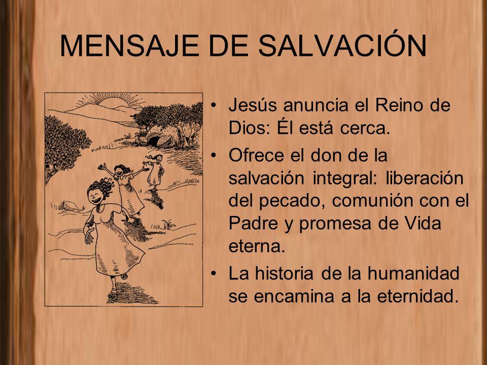 MENSAJE DE SALVACIÓN Jesús anuncia el Reino de Dios: Él está cerca. Ofrece el don de la salvación integral: liberación del pecado, comunión con el Pad