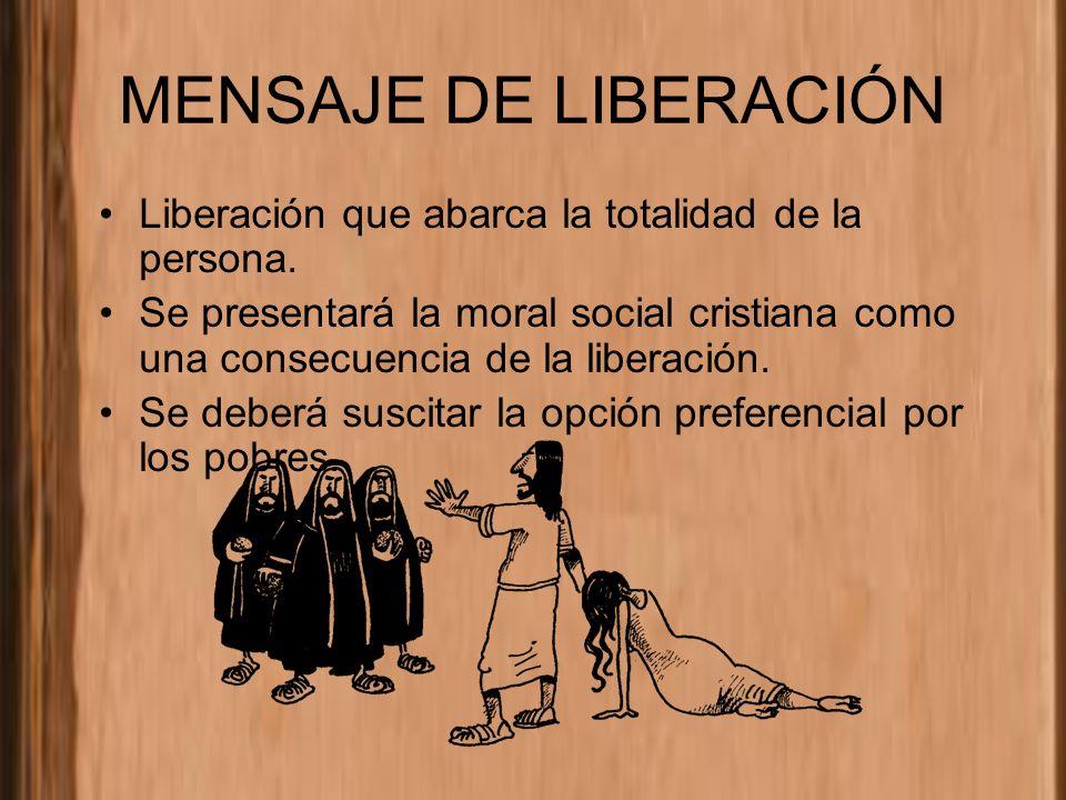 MENSAJE DE LIBERACIÓN Liberación que abarca la totalidad de la persona. Se presentará la moral social cristiana como una consecuencia de la liberación