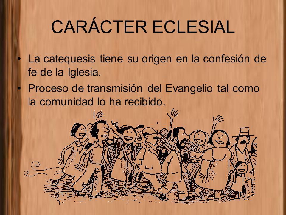 CARÁCTER ECLESIAL La catequesis tiene su origen en la confesión de fe de la Iglesia. Proceso de transmisión del Evangelio tal como la comunidad lo ha