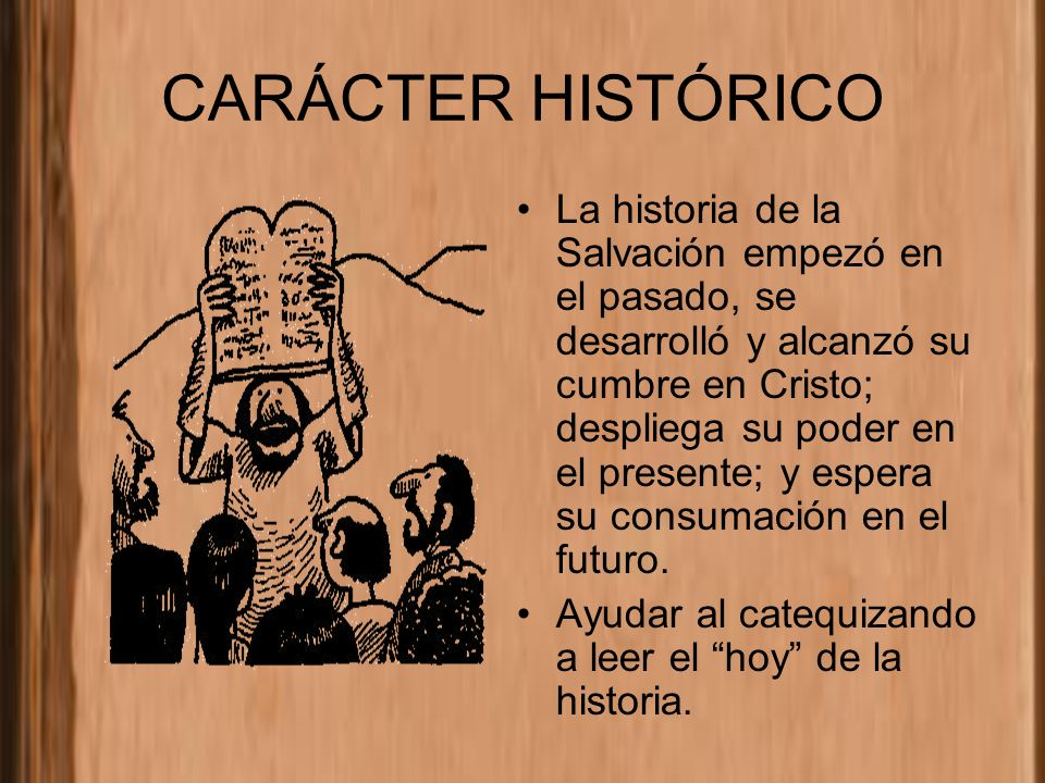 CARÁCTER HISTÓRICO La historia de la Salvación empezó en el pasado, se desarrolló y alcanzó su cumbre en Cristo; despliega su poder en el presente; y