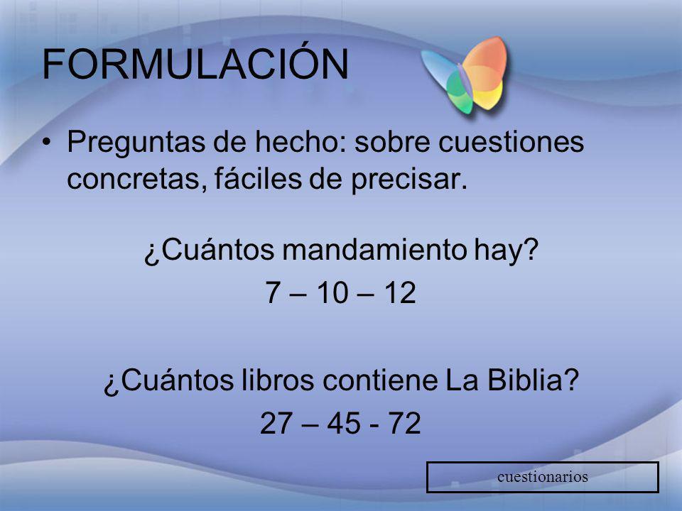 FORMULACIÓN Preguntas de hecho: sobre cuestiones concretas, fáciles de precisar. ¿Cuántos mandamiento hay? 7 – 10 – 12 ¿Cuántos libros contiene La Bib