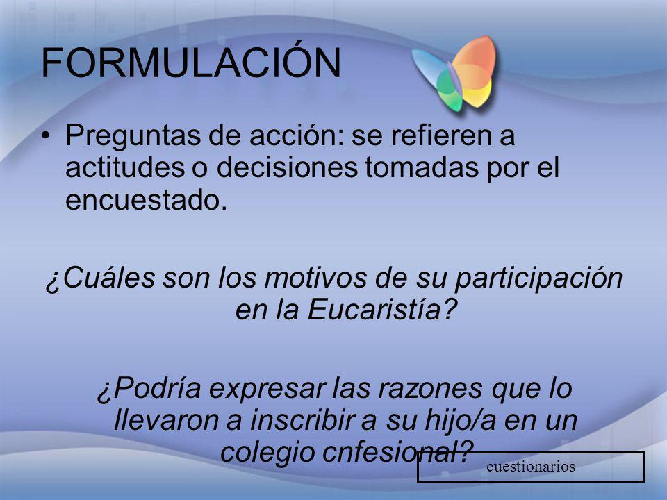 FORMULACIÓN Preguntas de acción: se refieren a actitudes o decisiones tomadas por el encuestado. ¿Cuáles son los motivos de su participación en la Euc