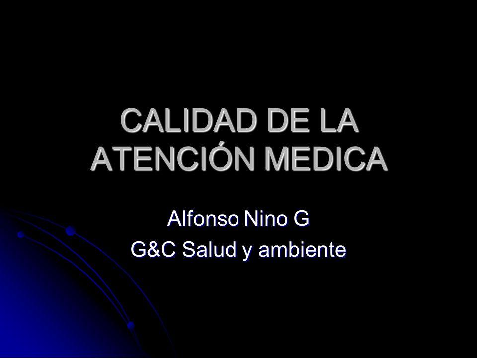 CALIDAD DE LA ATENCIÓN MEDICA Alfonso Nino G G&C Salud y ambiente