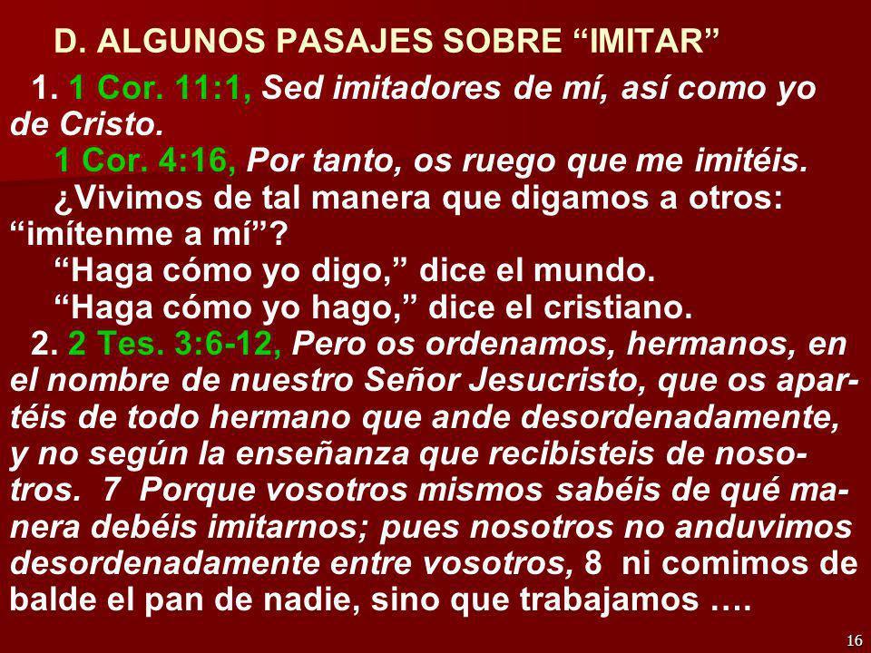 16 D. ALGUNOS PASAJES SOBRE IMITAR 1. 1 Cor. 11:1, Sed imitadores de mí, así como yo de Cristo. 1 Cor. 4:16, Por tanto, os ruego que me imitéis. ¿Vivi