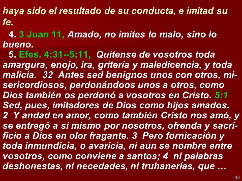 18 haya sido el resultado de su conducta, e imitad su fe. 4. 3 Juan 11, Amado, no imites lo malo, sino lo bueno. 5. Efes. 4:31--5:11, Quítense de voso