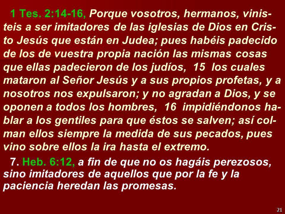 21 1 Tes. 2:14-16, Porque vosotros, hermanos, vinis- teis a ser imitadores de las iglesias de Dios en Cris- to Jesús que están en Judea; pues habéis p