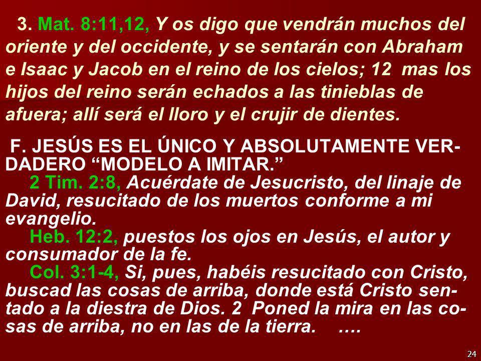 24 3. Mat. 8:11,12, Y os digo que vendrán muchos del oriente y del occidente, y se sentarán con Abraham e Isaac y Jacob en el reino de los cielos; 12