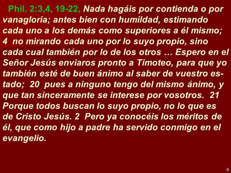 8 Phil. 2:3,4, 19-22, Nada hagáis por contienda o por vanagloria; antes bien con humildad, estimando cada uno a los demás como superiores a él mismo;