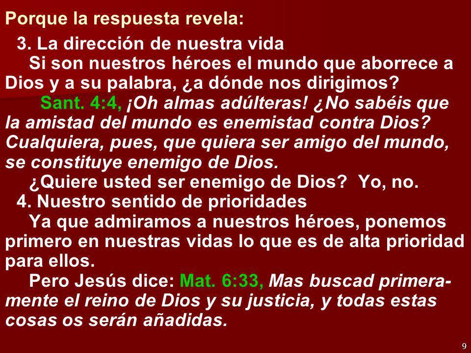 9 Porque la respuesta revela: 3. La dirección de nuestra vida Si son nuestros héroes el mundo que aborrece a Dios y a su palabra, ¿a dónde nos dirigim