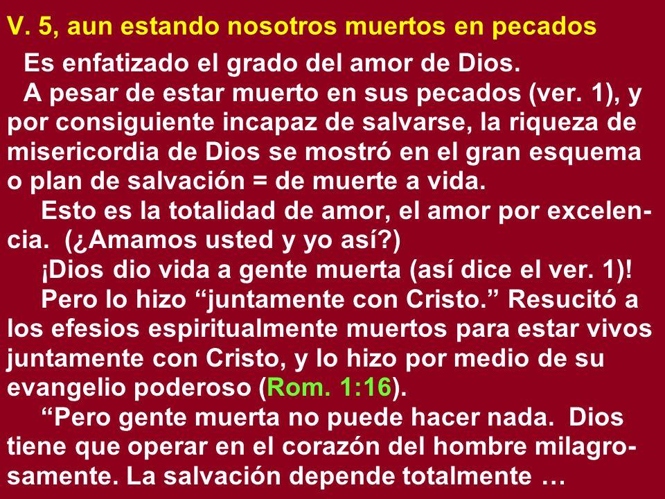 V. 5, aun estando nosotros muertos en pecados Es enfatizado el grado del amor de Dios. A pesar de estar muerto en sus pecados (ver. 1), y por consigui