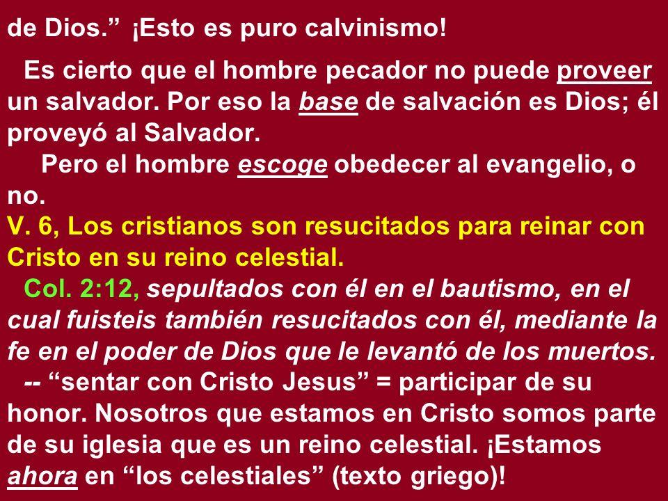 de Dios. ¡Esto es puro calvinismo! Es cierto que el hombre pecador no puede proveer un salvador. Por eso la base de salvación es Dios; él proveyó al S